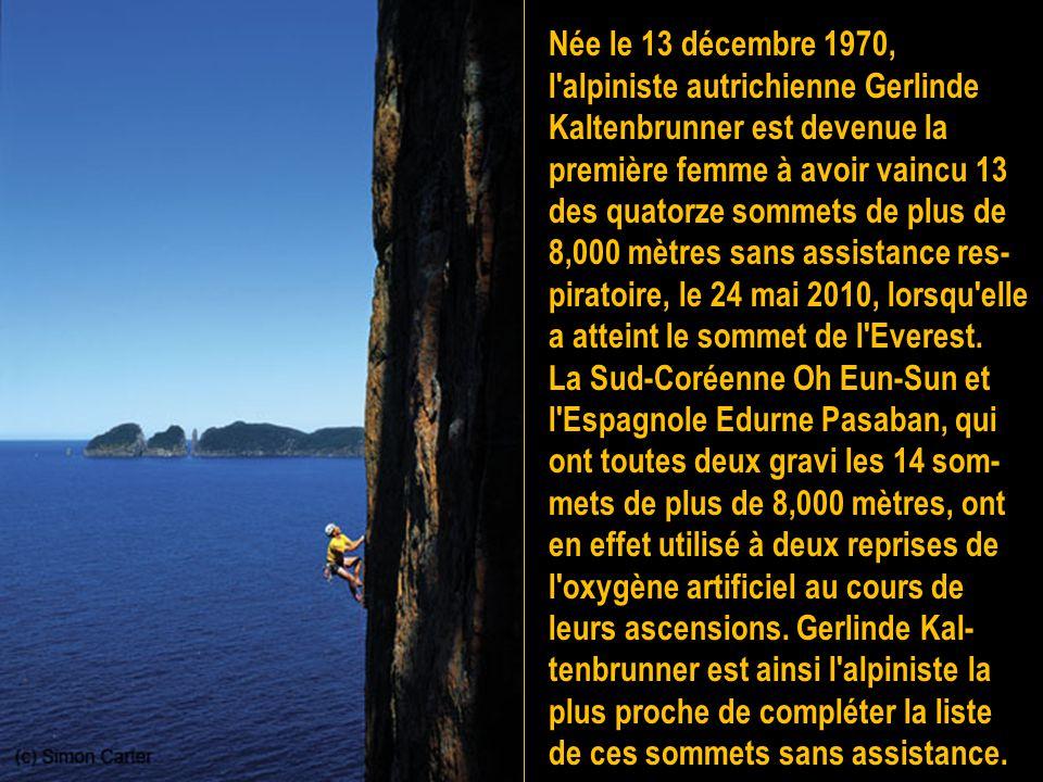 Née le 13 décembre 1970, l alpiniste autrichienne Gerlinde Kaltenbrunner est devenue la première femme à avoir vaincu 13 des quatorze sommets de plus de 8,000 mètres sans assistance res-piratoire, le 24 mai 2010, lorsqu elle a atteint le sommet de l Everest.