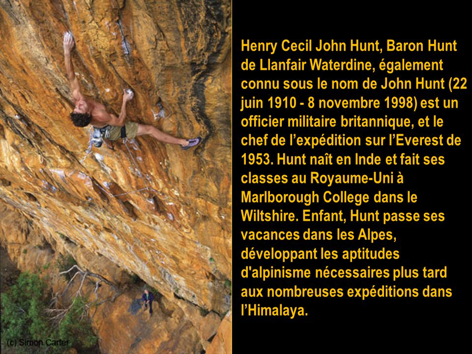 Henry Cecil John Hunt, Baron Hunt de Llanfair Waterdine, également connu sous le nom de John Hunt (22 juin 1910 - 8 novembre 1998) est un officier militaire britannique, et le chef de l'expédition sur l'Everest de 1953.