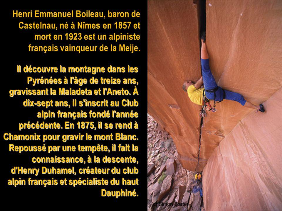 Henri Emmanuel Boileau, baron de Castelnau, né à Nîmes en 1857 et mort en 1923 est un alpiniste français vainqueur de la Meije.