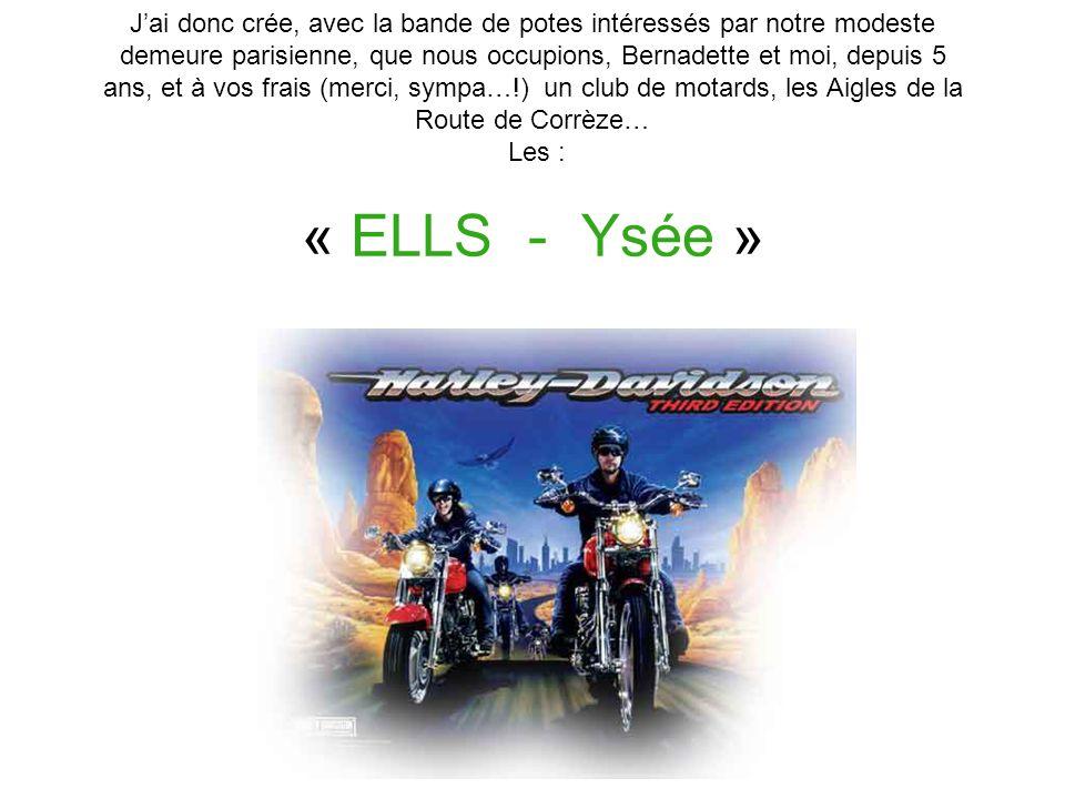 J'ai donc crée, avec la bande de potes intéressés par notre modeste demeure parisienne, que nous occupions, Bernadette et moi, depuis 5 ans, et à vos frais (merci, sympa…!) un club de motards, les Aigles de la Route de Corrèze… Les : « ELLS - Ysée »