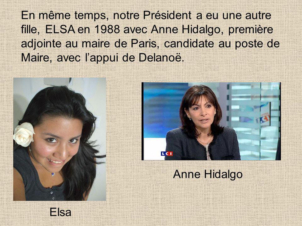 En même temps, notre Président a eu une autre fille, ELSA en 1988 avec Anne Hidalgo, première adjointe au maire de Paris, candidate au poste de Maire, avec l'appui de Delanoë.