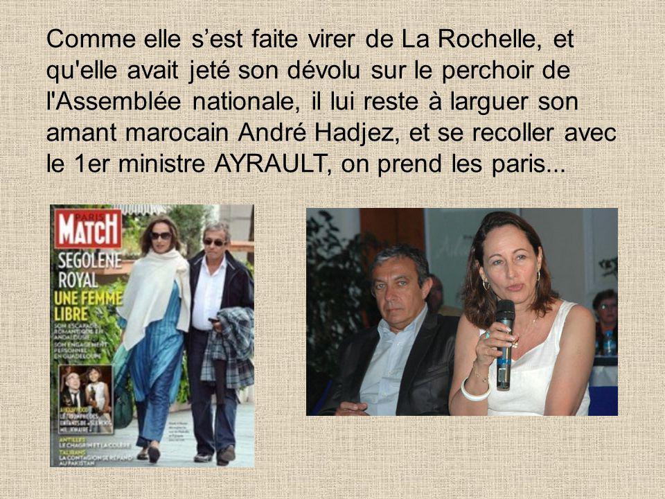 Comme elle s'est faite virer de La Rochelle, et qu elle avait jeté son dévolu sur le perchoir de l Assemblée nationale, il lui reste à larguer son amant marocain André Hadjez, et se recoller avec le 1er ministre AYRAULT, on prend les paris...