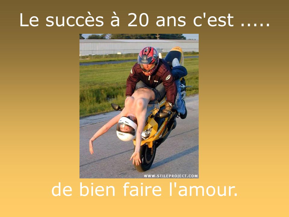 Le succès à 20 ans c est ..... de bien faire l amour.