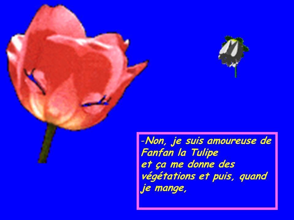 Non, je suis amoureuse de Fanfan la Tulipe et ça me donne des végétations et puis, quand je mange,