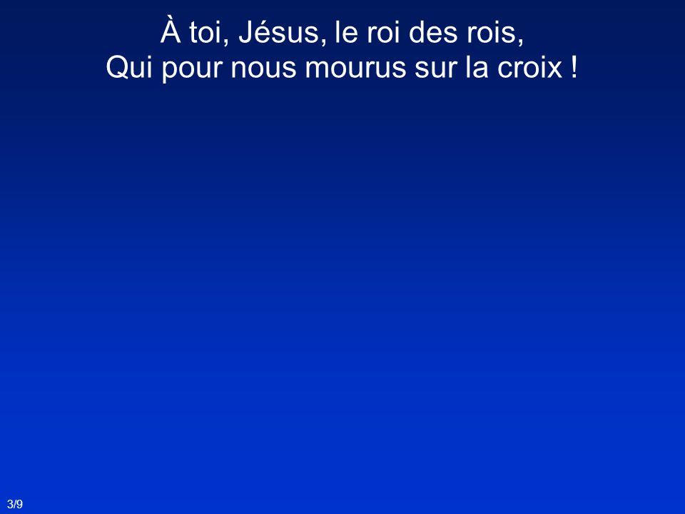 À toi, Jésus, le roi des rois, Qui pour nous mourus sur la croix !