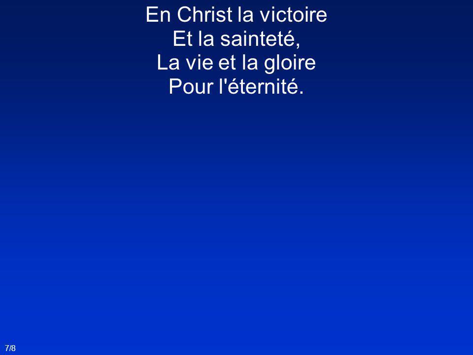 En Christ la victoire Et la sainteté, La vie et la gloire Pour l éternité.