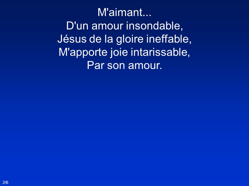 M aimant... D un amour insondable, Jésus de la gloire ineffable, M apporte joie intarissable, Par son amour.