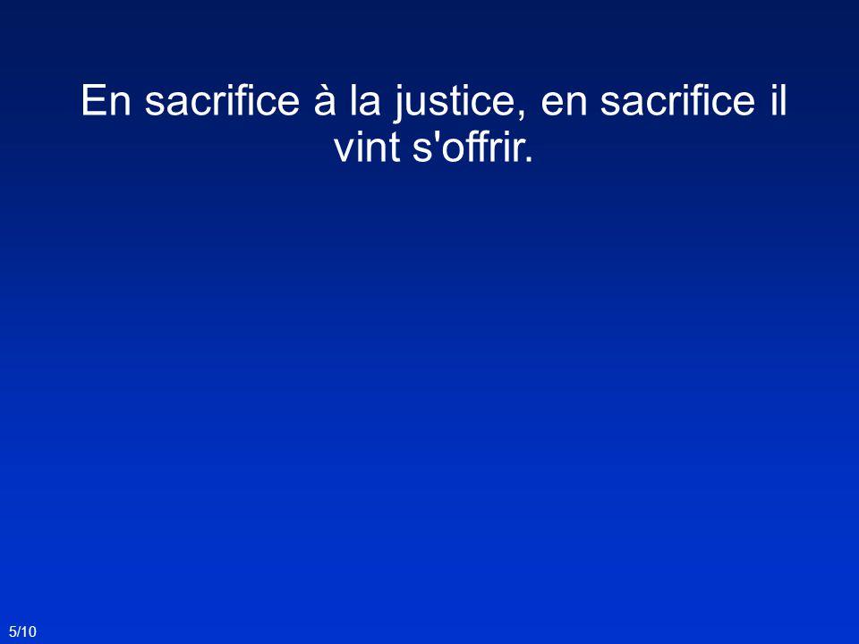 En sacrifice à la justice, en sacrifice il vint s offrir.