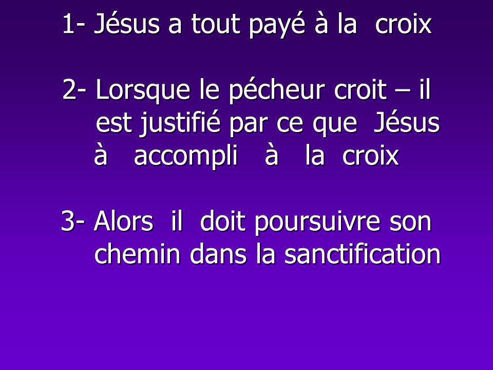 1- Jésus a tout payé à la croix 2- Lorsque le pécheur croit – il est justifié par ce que Jésus à accompli à la croix 3- Alors il doit poursuivre son chemin dans la sanctification