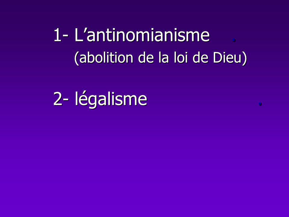 1- L'antinomianisme . (abolition de la loi de Dieu) 2- légalisme .