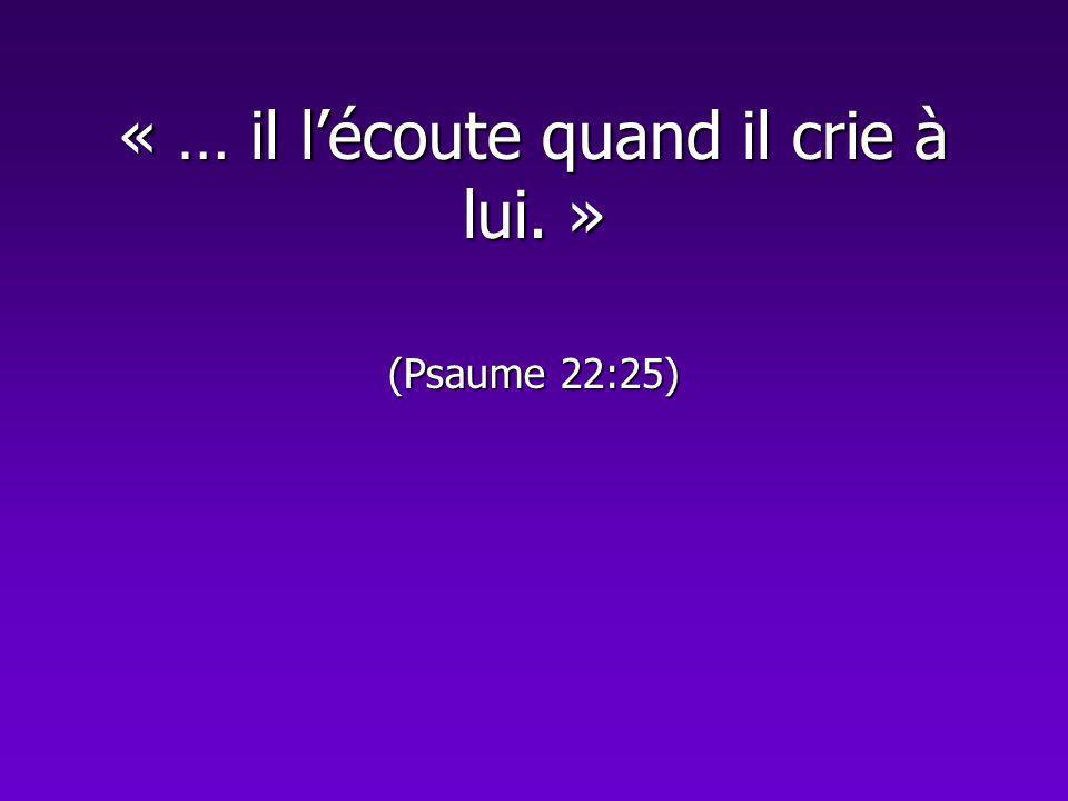 « … il l'écoute quand il crie à lui. » (Psaume 22:25)