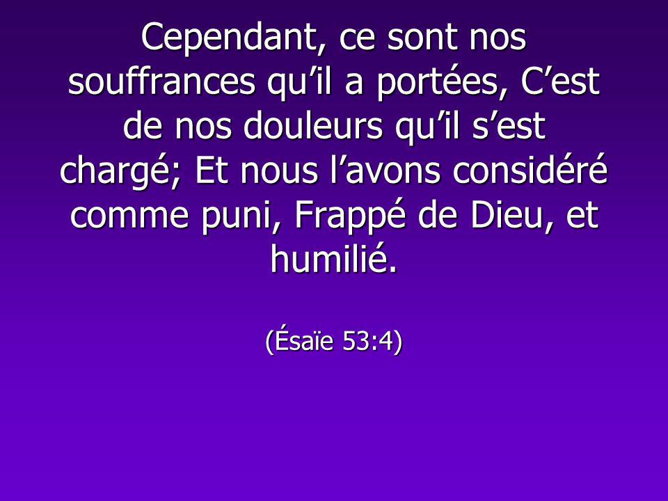 Cependant, ce sont nos souffrances qu'il a portées, C'est de nos douleurs qu'il s'est chargé; Et nous l'avons considéré comme puni, Frappé de Dieu, et humilié.