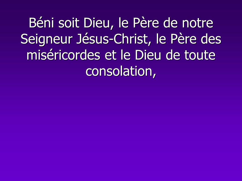 Béni soit Dieu, le Père de notre Seigneur Jésus-Christ, le Père des miséricordes et le Dieu de toute consolation,