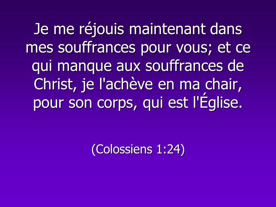 Je me réjouis maintenant dans mes souffrances pour vous; et ce qui manque aux souffrances de Christ, je l achève en ma chair, pour son corps, qui est l Église.