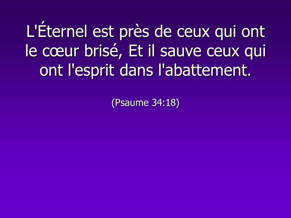 L Éternel est près de ceux qui ont le cœur brisé, Et il sauve ceux qui ont l esprit dans l abattement.