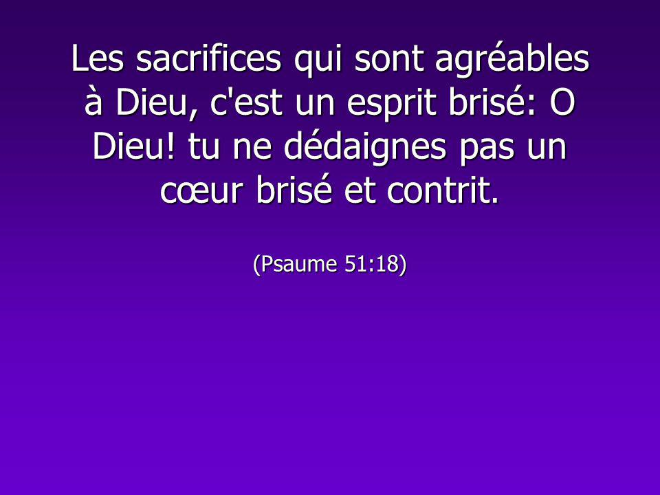 Les sacrifices qui sont agréables à Dieu, c est un esprit brisé: O Dieu.