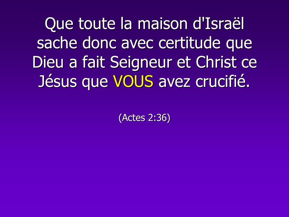Que toute la maison d Israël sache donc avec certitude que Dieu a fait Seigneur et Christ ce Jésus que VOUS avez crucifié.