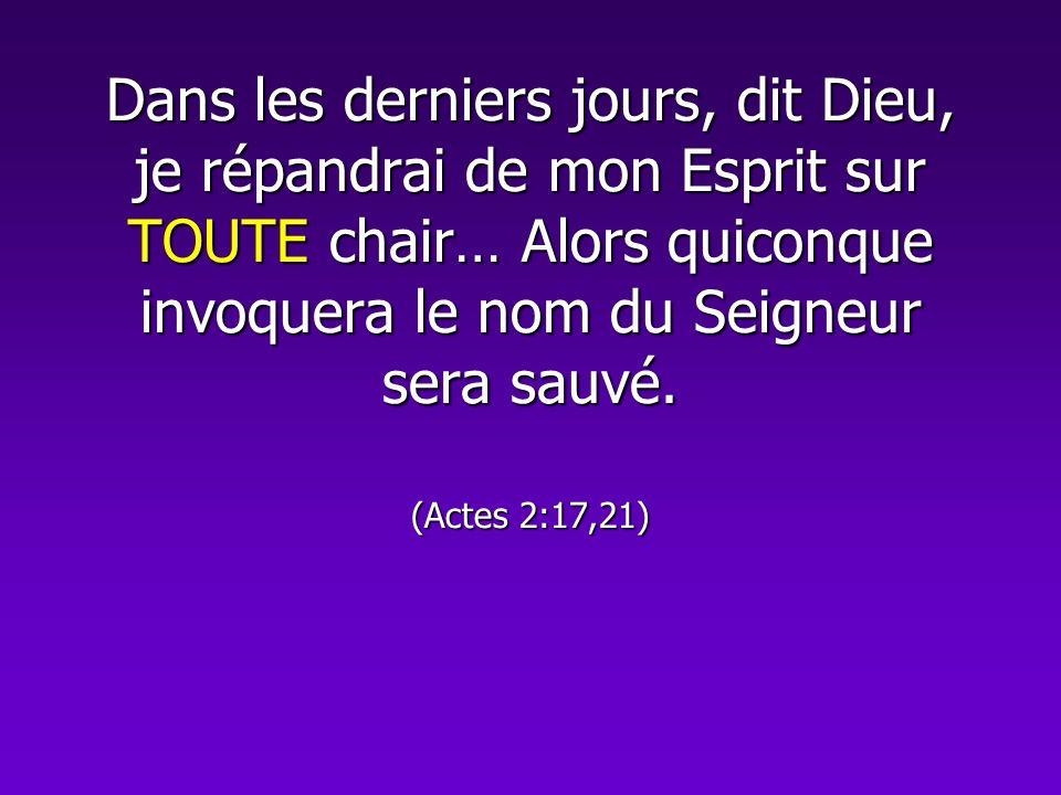 Dans les derniers jours, dit Dieu, je répandrai de mon Esprit sur TOUTE chair… Alors quiconque invoquera le nom du Seigneur sera sauvé.