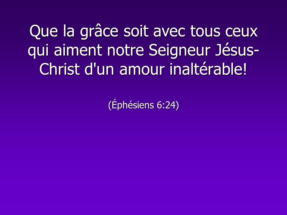 Que la grâce soit avec tous ceux qui aiment notre Seigneur Jésus-Christ d un amour inaltérable.