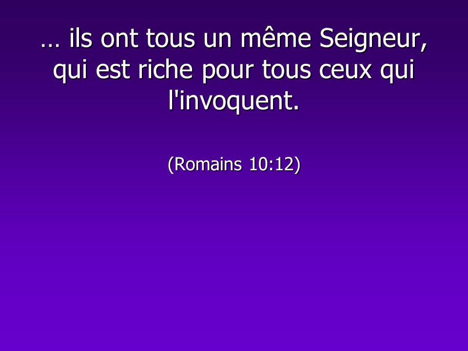 … ils ont tous un même Seigneur, qui est riche pour tous ceux qui l invoquent. (Romains 10:12)