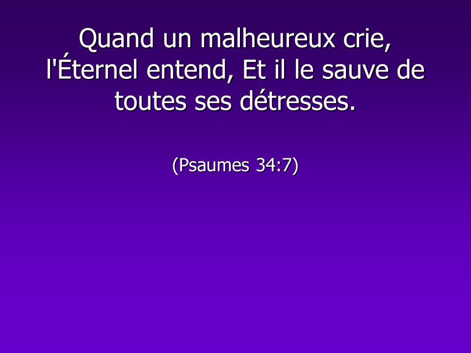 Quand un malheureux crie, l Éternel entend, Et il le sauve de toutes ses détresses. (Psaumes 34:7)