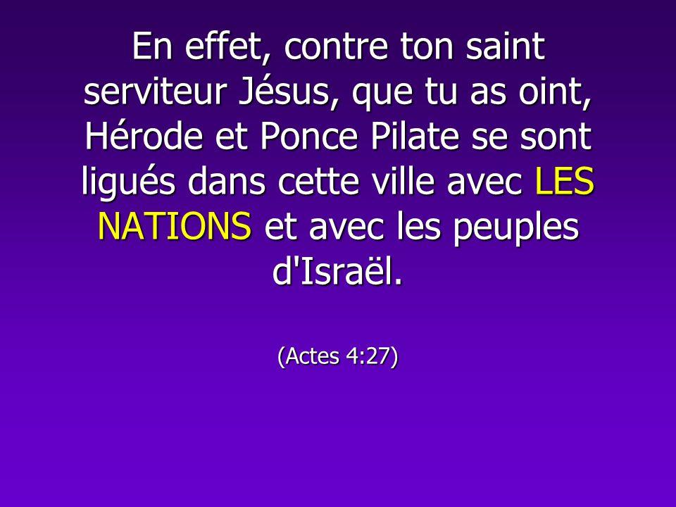 En effet, contre ton saint serviteur Jésus, que tu as oint, Hérode et Ponce Pilate se sont ligués dans cette ville avec LES NATIONS et avec les peuples d Israël.