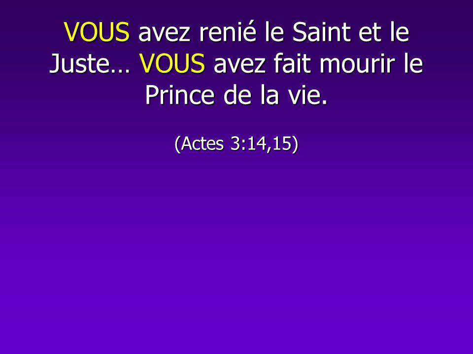 VOUS avez renié le Saint et le Juste… VOUS avez fait mourir le Prince de la vie. (Actes 3:14,15)
