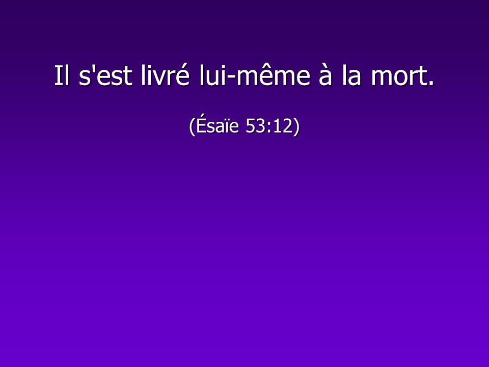 Il s est livré lui-même à la mort. (Ésaïe 53:12)