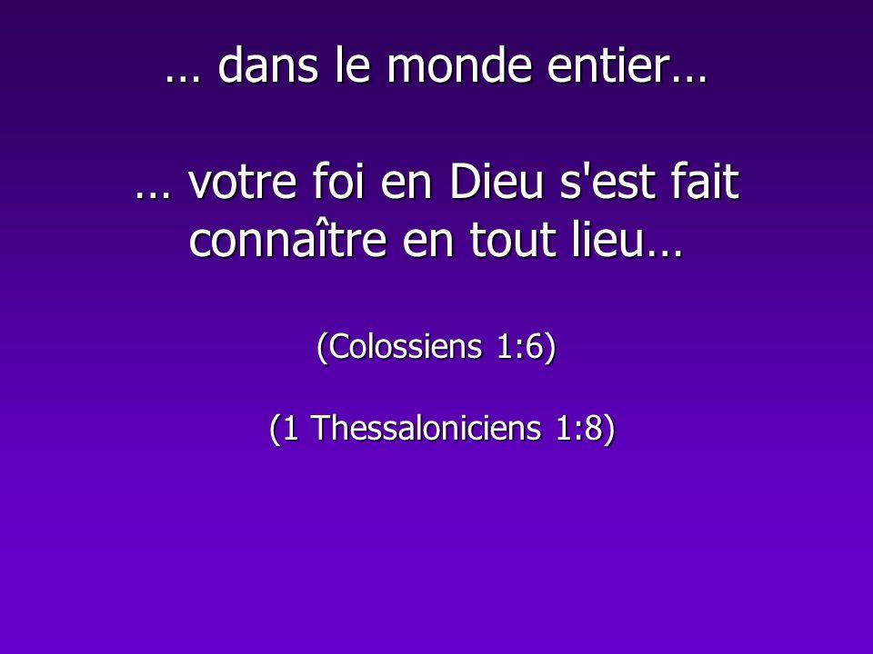 … dans le monde entier… … votre foi en Dieu s est fait connaître en tout lieu… (Colossiens 1:6) (1 Thessaloniciens 1:8)