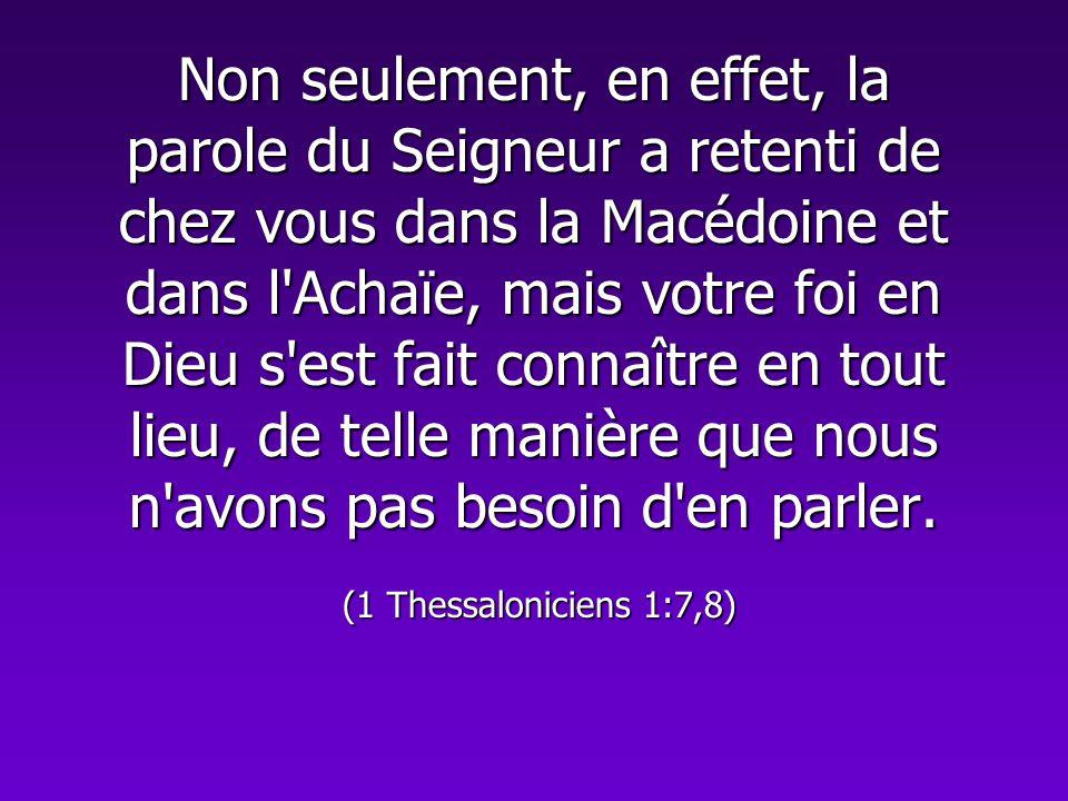 Non seulement, en effet, la parole du Seigneur a retenti de chez vous dans la Macédoine et dans l Achaïe, mais votre foi en Dieu s est fait connaître en tout lieu, de telle manière que nous n avons pas besoin d en parler.