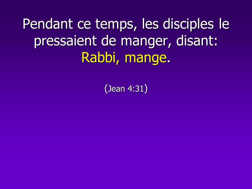 Pendant ce temps, les disciples le pressaient de manger, disant: Rabbi, mange. (Jean 4:31)