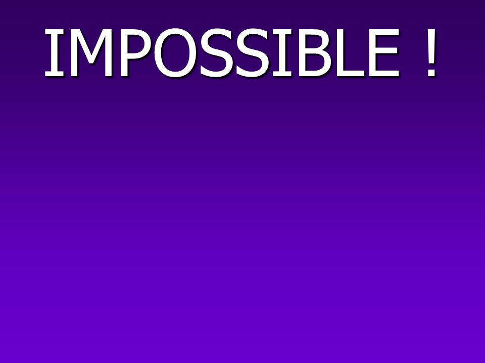 IMPOSSIBLE !
