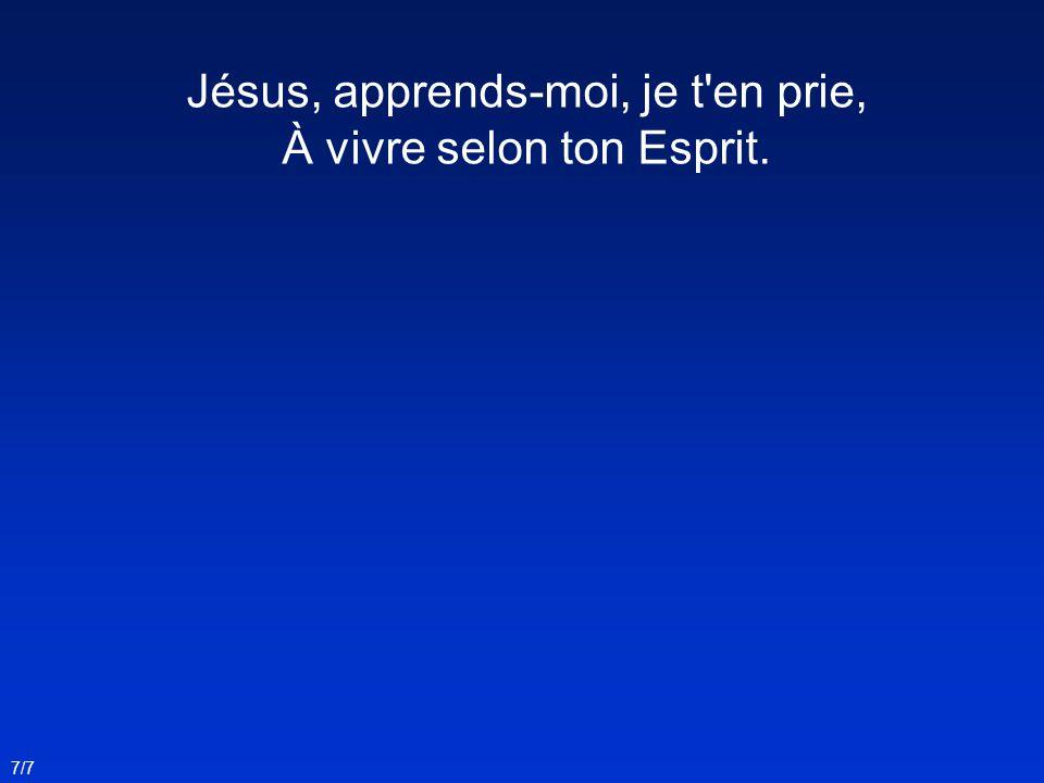 Jésus, apprends-moi, je t en prie, À vivre selon ton Esprit.