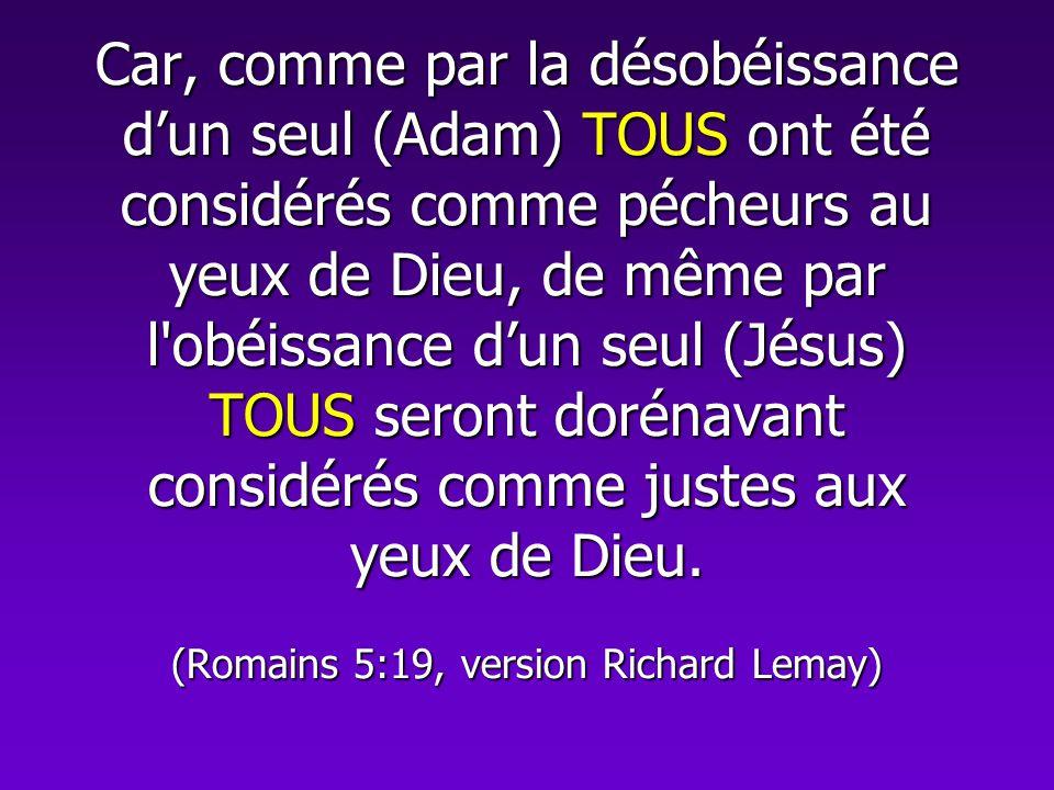 Car, comme par la désobéissance d'un seul (Adam) TOUS ont été considérés comme pécheurs au yeux de Dieu, de même par l obéissance d'un seul (Jésus) TOUS seront dorénavant considérés comme justes aux yeux de Dieu.
