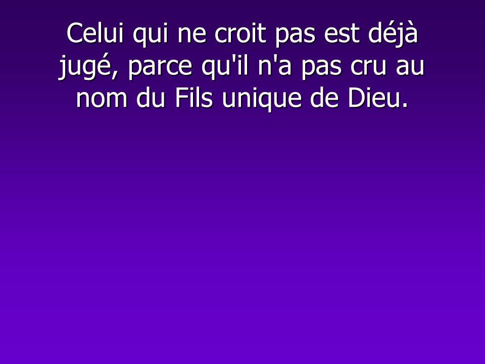 Celui qui ne croit pas est déjà jugé, parce qu il n a pas cru au nom du Fils unique de Dieu.