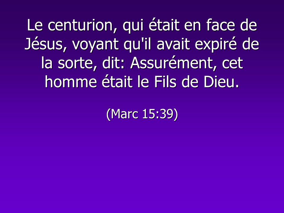 Le centurion, qui était en face de Jésus, voyant qu il avait expiré de la sorte, dit: Assurément, cet homme était le Fils de Dieu.