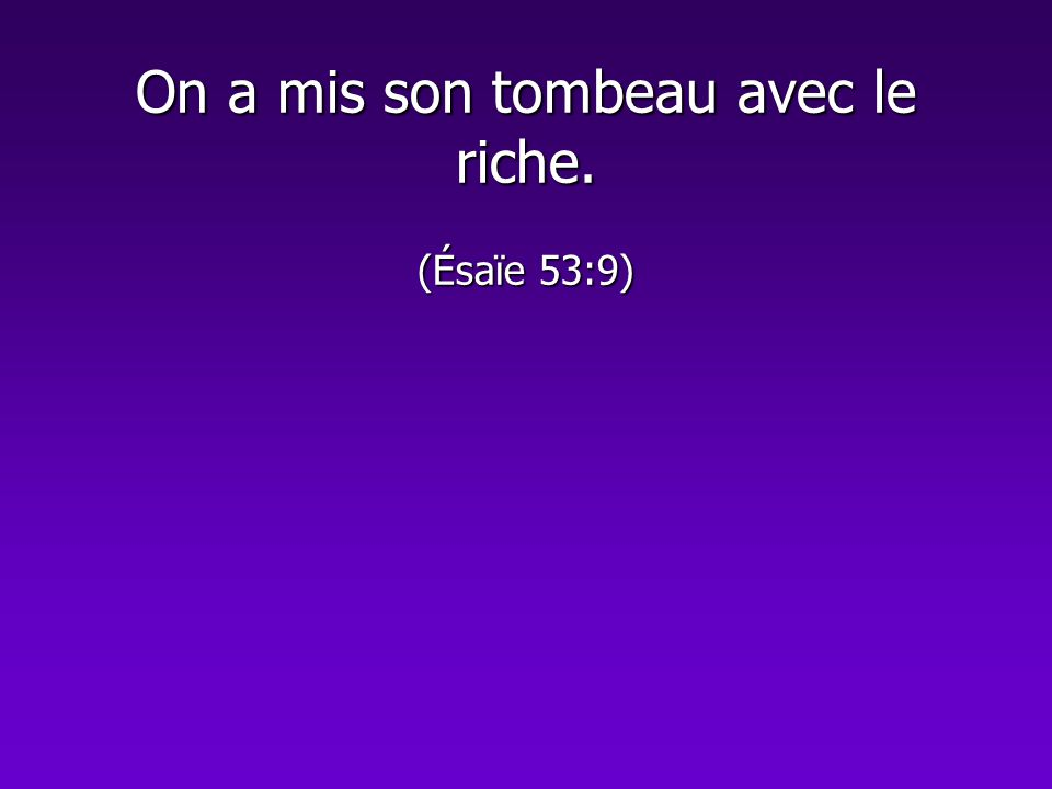 On a mis son tombeau avec le riche. (Ésaïe 53:9)
