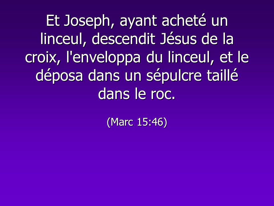 Et Joseph, ayant acheté un linceul, descendit Jésus de la croix, l enveloppa du linceul, et le déposa dans un sépulcre taillé dans le roc.