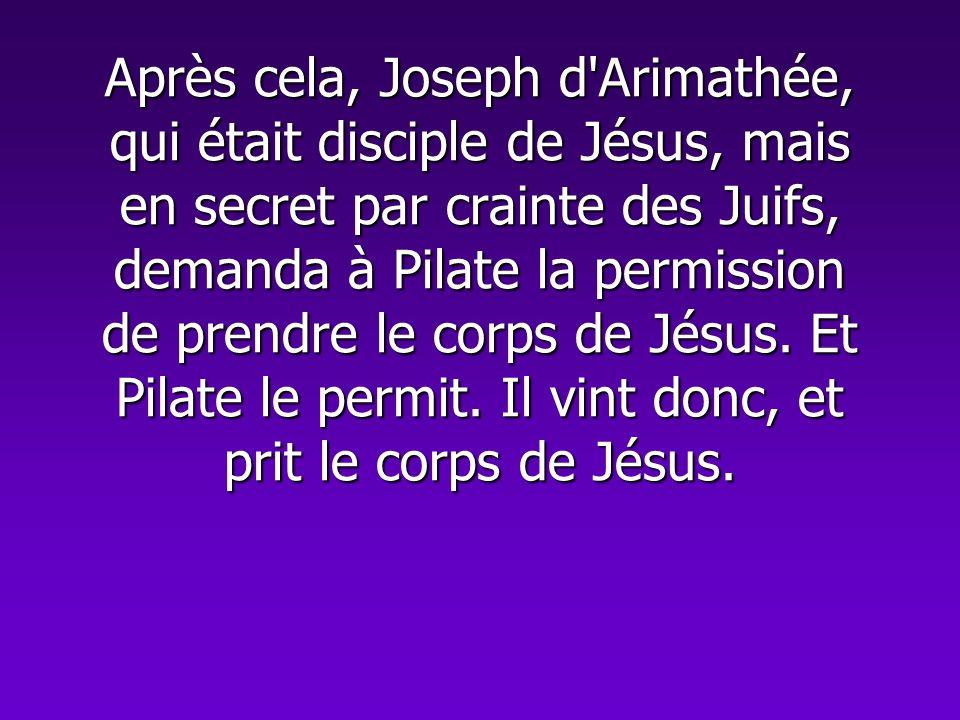Après cela, Joseph d Arimathée, qui était disciple de Jésus, mais en secret par crainte des Juifs, demanda à Pilate la permission de prendre le corps de Jésus.