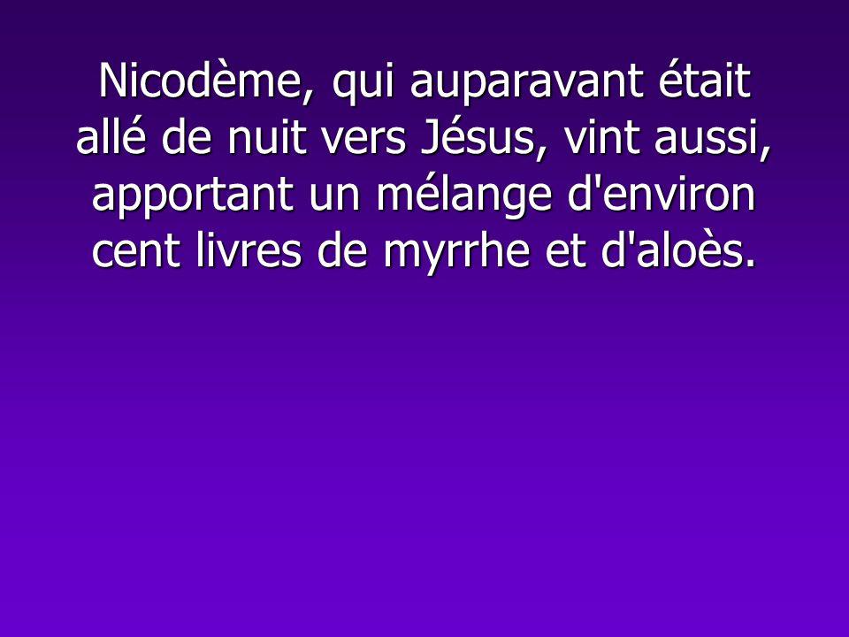 Nicodème, qui auparavant était allé de nuit vers Jésus, vint aussi, apportant un mélange d environ cent livres de myrrhe et d aloès.