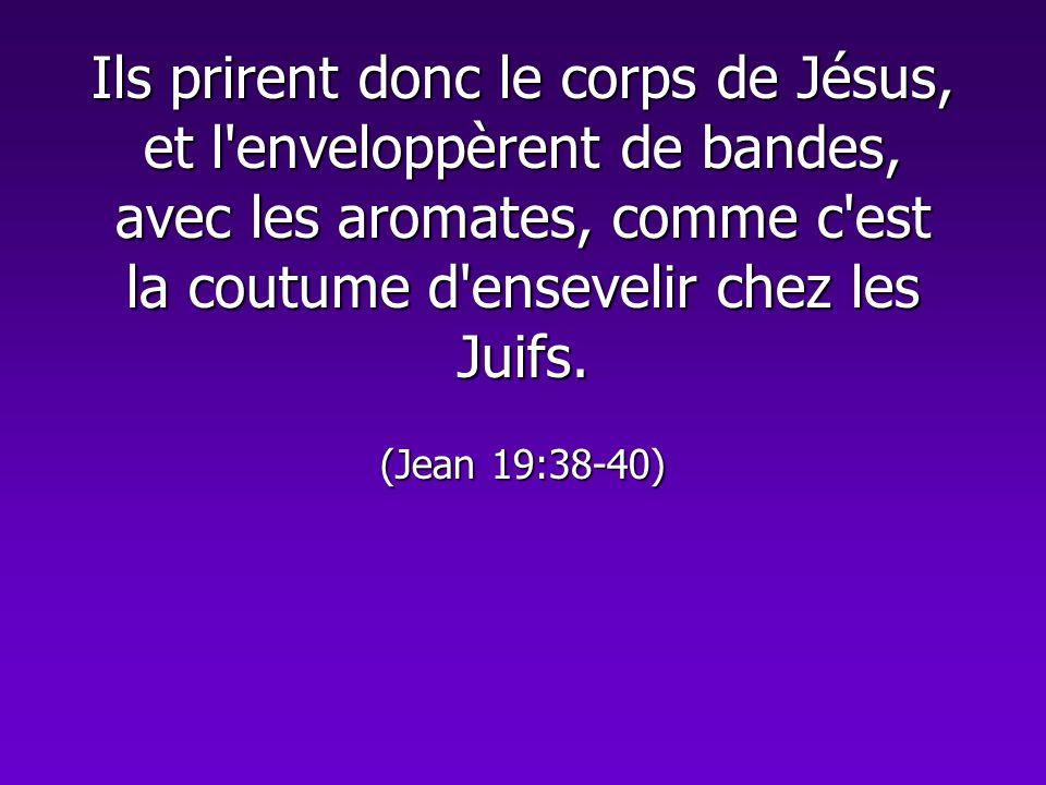 Ils prirent donc le corps de Jésus, et l enveloppèrent de bandes, avec les aromates, comme c est la coutume d ensevelir chez les Juifs.