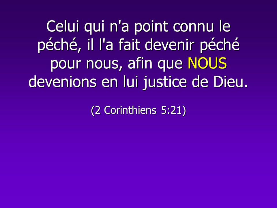 Celui qui n a point connu le péché, il l a fait devenir péché pour nous, afin que NOUS devenions en lui justice de Dieu.