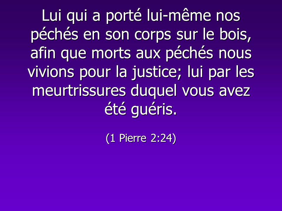 Lui qui a porté lui-même nos péchés en son corps sur le bois, afin que morts aux péchés nous vivions pour la justice; lui par les meurtrissures duquel vous avez été guéris.