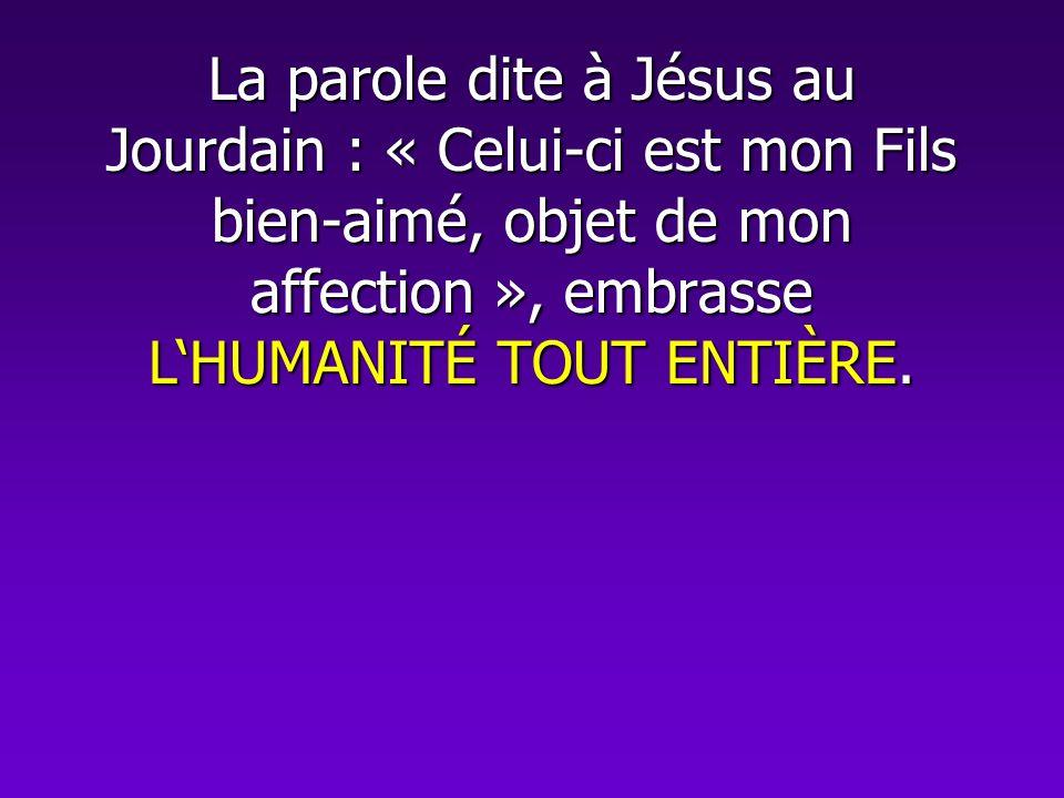 La parole dite à Jésus au Jourdain : « Celui-ci est mon Fils bien-aimé, objet de mon affection », embrasse L'HUMANITÉ TOUT ENTIÈRE.