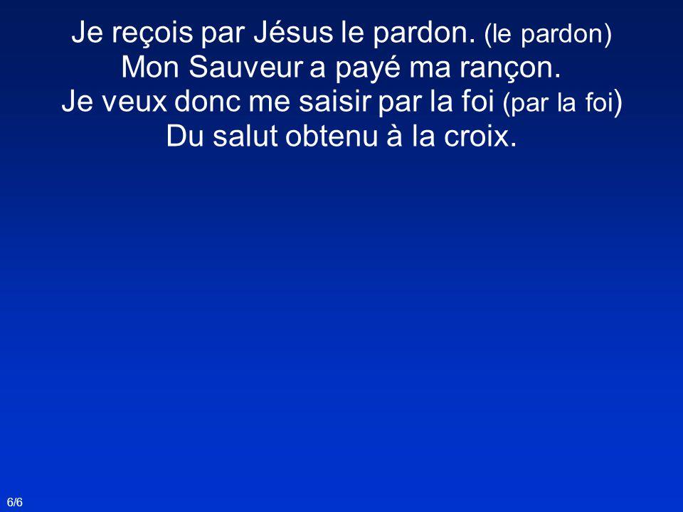 Je reçois par Jésus le pardon. (le pardon)