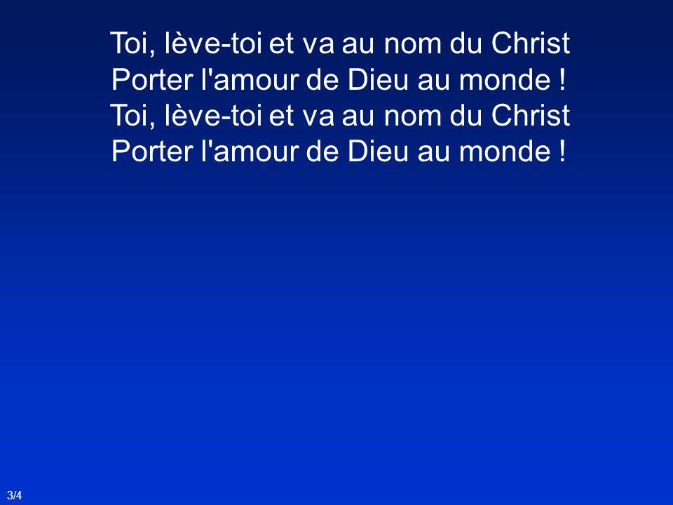 Toi, lève-toi et va au nom du Christ Porter l amour de Dieu au monde !