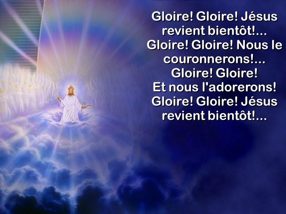 Et nous l adorerons! Gloire! Gloire! Jésus revient bientôt!...