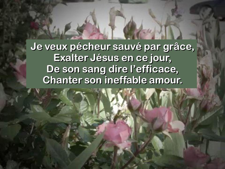 Je veux pécheur sauvé par grâce, Exalter Jésus en ce jour, De son sang dire l'efficace, Chanter son ineffable amour.