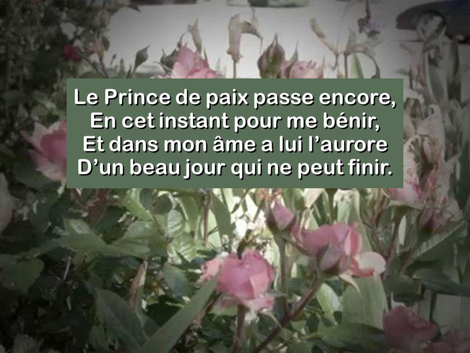 Le Prince de paix passe encore, En cet instant pour me bénir, Et dans mon âme a lui l'aurore D'un beau jour qui ne peut finir.