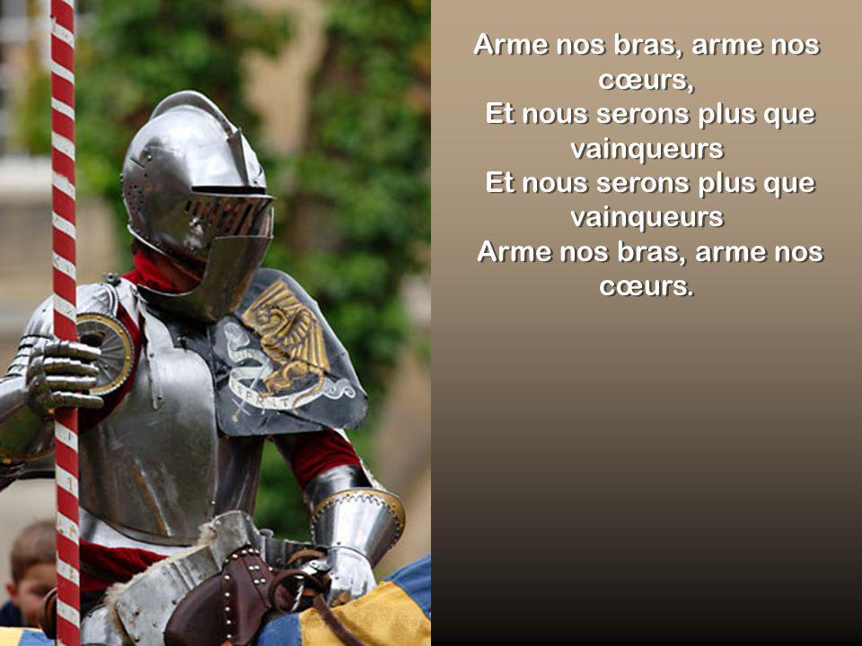 Arme nos bras, arme nos cœurs, Et nous serons plus que vainqueurs Et nous serons plus que vainqueurs Arme nos bras, arme nos cœurs.
